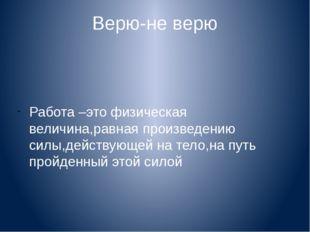 Верю-не верю Работа –это физическая величина,равная произведению силы,действу