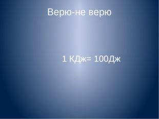 Верю-не верю 1 КДж= 100Дж