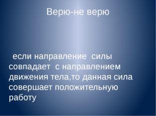 Верю-не верю если направление силы совпадает с направлением движения тела,то