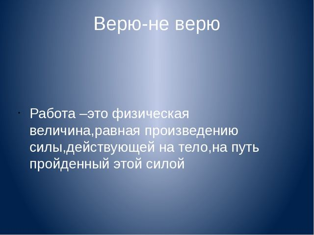 Верю-не верю Работа –это физическая величина,равная произведению силы,действу...