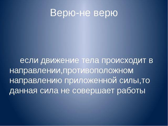 Верю-не верю если движение тела происходит в направлении,противоположном напр...