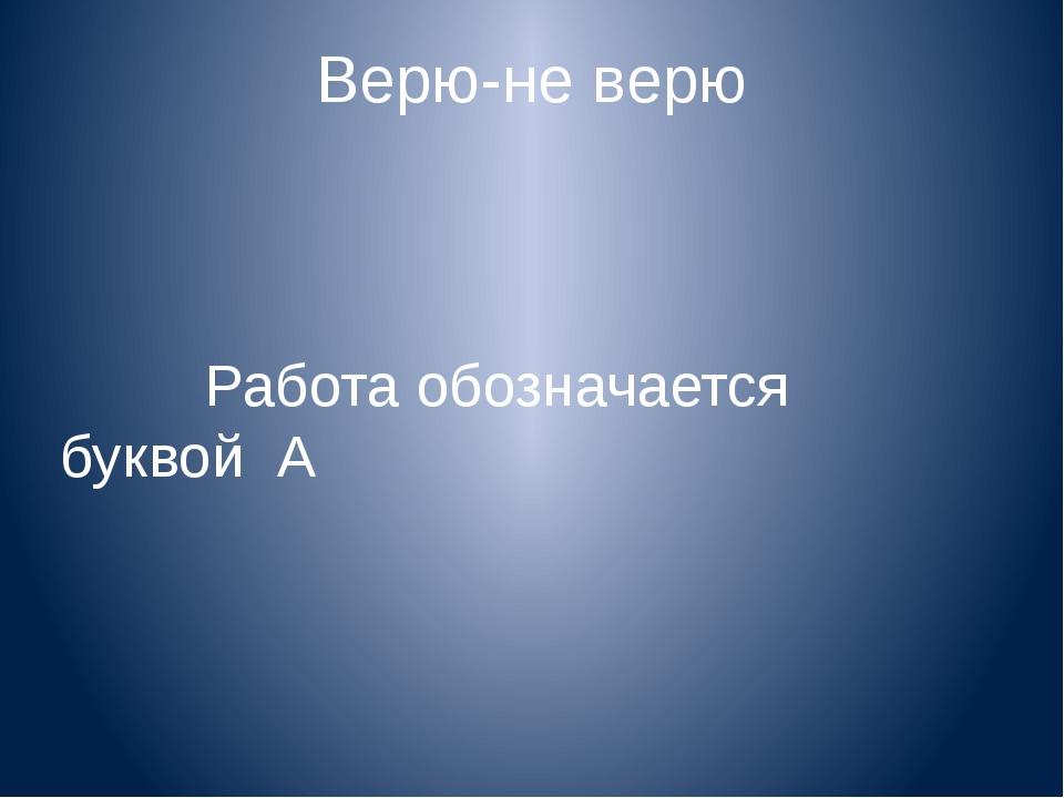 Верю-не верю Работа обозначается буквой А