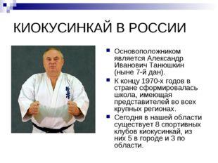 КИОКУСИНКАЙ В РОССИИ Основоположником является Александр Иванович Танюшкин (н