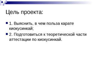 Цель проекта: 1. Выяснить, в чем польза карате киокусинкай; 2. Подготовиться