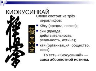 КИОКУСИНКАЙ Слово состоит из трёх иероглифов: Кёку (предел, полюс); син (прав