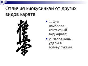 Отличия киокусинкай от других видов карате: 1. Это наиболее контактный вид ка