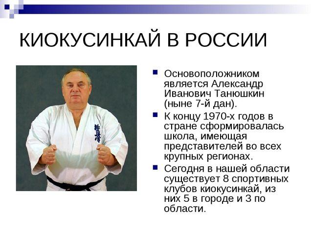 КИОКУСИНКАЙ В РОССИИ Основоположником является Александр Иванович Танюшкин (н...