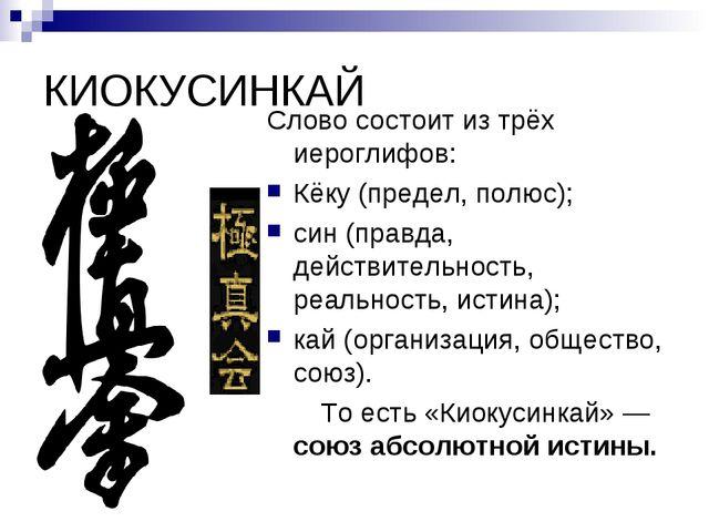 КИОКУСИНКАЙ Слово состоит из трёх иероглифов: Кёку (предел, полюс); син (прав...