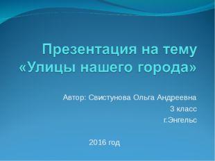 Автор: Свистунова Ольга Андреевна 3 класс г.Энгельс 2016 год