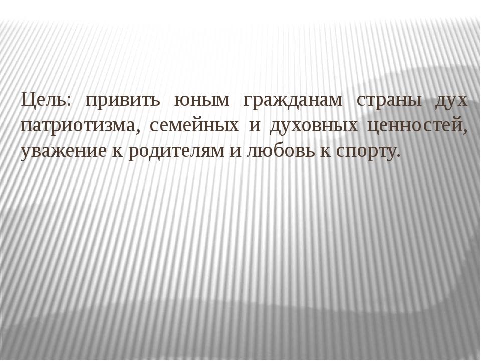 Цель: привить юным гражданам страны дух патриотизма, семейных и духовных ценн...