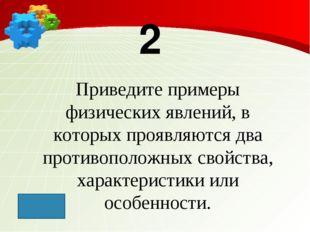 2 Приведите примеры физических явлений, в которых проявляются два противополо