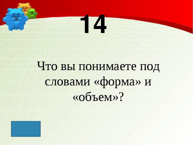 14 Что вы понимаете под словами «форма» и «объем»?