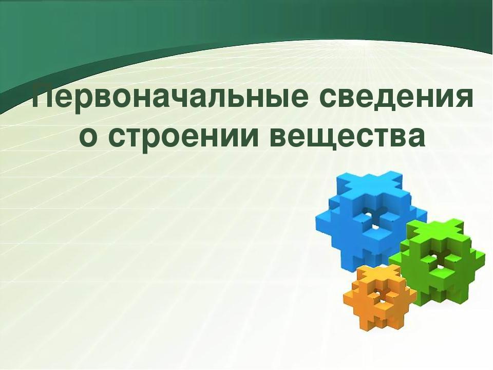 Первоначальные сведения о строении вещества LOGO