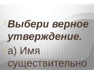 Выбери верное утверждение. а) Имя существительное – это часть речи, которая
