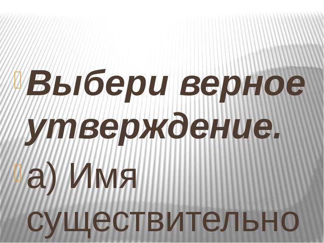 Выбери верное утверждение. а) Имя существительное – это часть речи, которая...