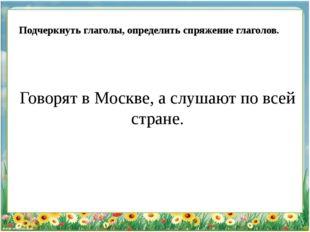 Говорят в Москве, а слушают по всей стране. Подчеркнуть глаголы, определить