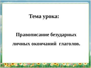 Тема урока: Правописание безударных личных окончаний глаголов.