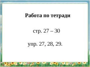 Работа по тетради стр. 27 – 30 упр. 27, 28, 29.