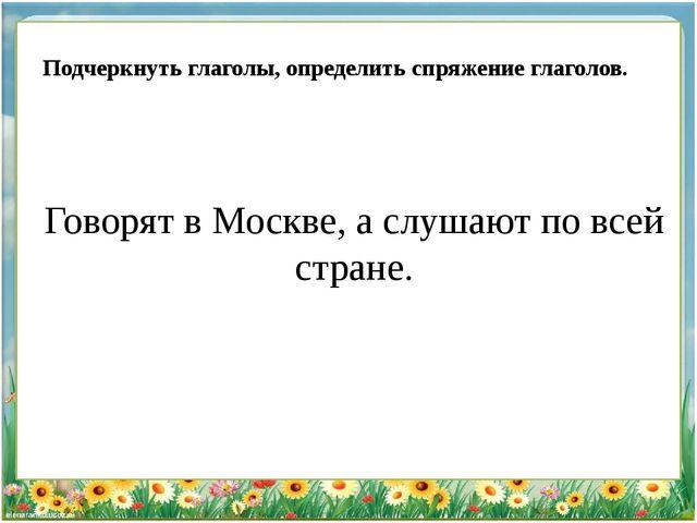 Говорят в Москве, а слушают по всей стране. Подчеркнуть глаголы, определить...