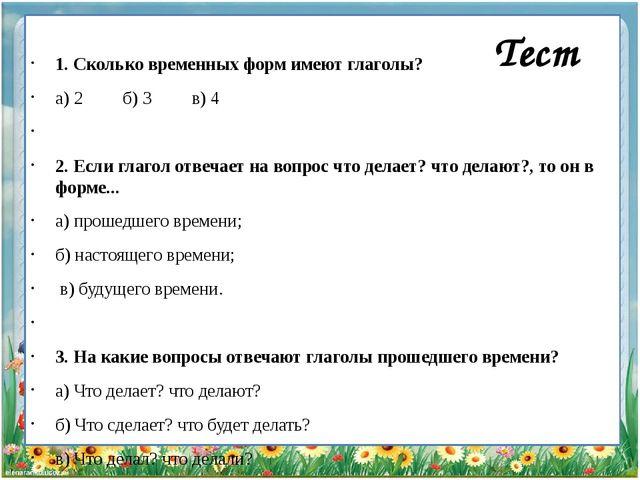 1. Сколько временных форм имеют глаголы? а) 2 б) 3 в) 4  2. Если глагол отв...
