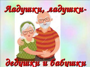 Ладушки, ладушки- дедушки и бабушки