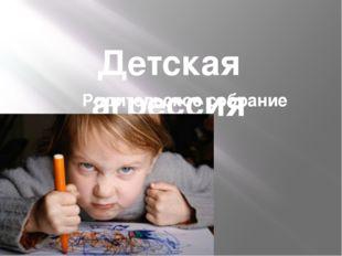 Детская агрессия Родительское собрание