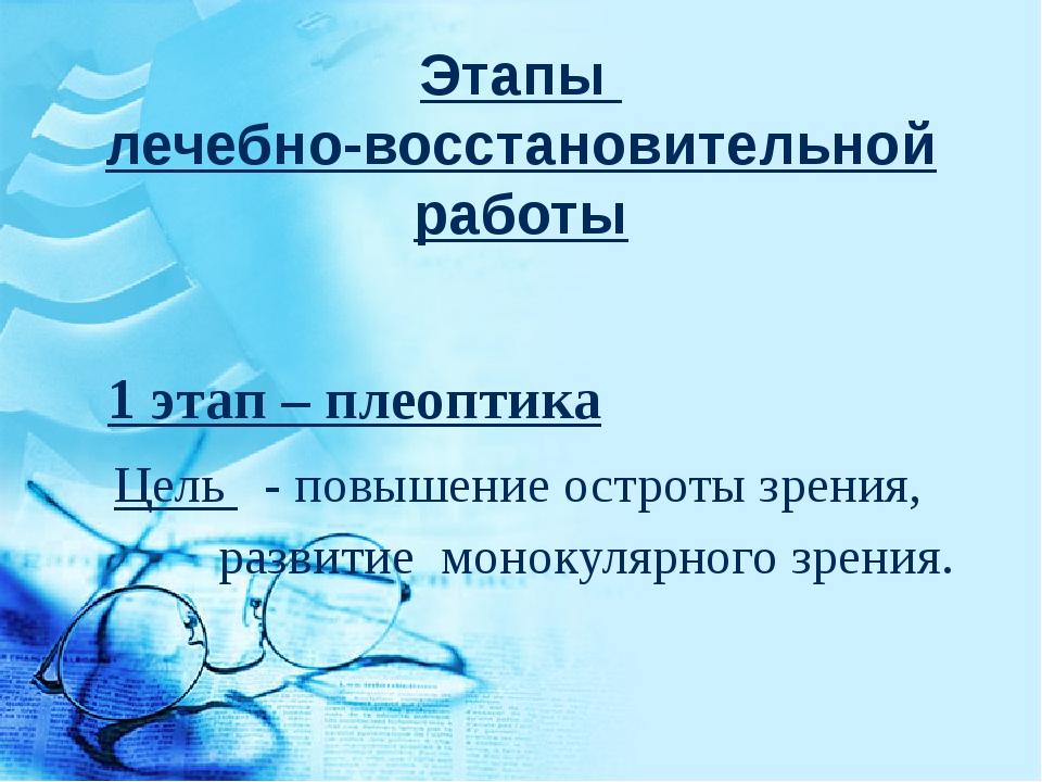Этапы лечебно-восстановительной работы 1 этап – плеоптика Цель - повышение о...