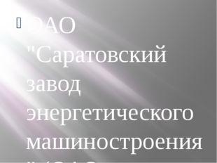 """ОАО """"Саратовский завод энергетического машиностроения"""" (ОАО """"Сарэнергомаш"""") -"""