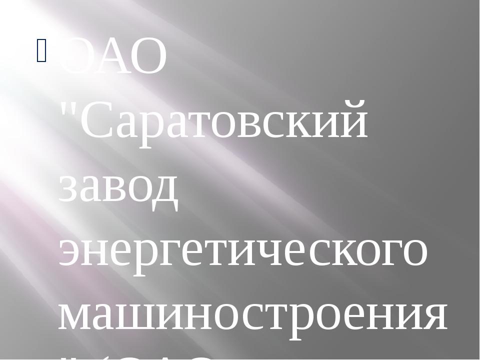 """ОАО """"Саратовский завод энергетического машиностроения"""" (ОАО """"Сарэнергомаш"""") -..."""