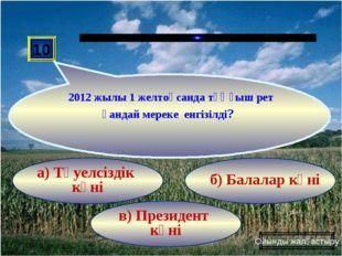 в) Президент күні б) Балалар күні а) Тәуелсіздік күні 10 2012 жылы 1 желтоқса