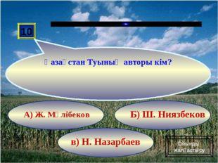 в) Н. Назарбаев Б) Ш. Ниязбеков А) Ж. Мәлібеков 10 Қазақстан Туының авторы кі