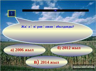 в) 2014 жыл б) 2012 жыл а) 2006 жыл 10 Жаңа Әнұран қашан қабылданды? Ойынды ж