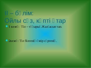 ІІ – бөлім: Ойлы сөз, көпті ұтар 1 кезең: Тіл – тұғырың.Жалғасын тап. 2кезең: