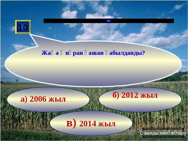 в) 2014 жыл б) 2012 жыл а) 2006 жыл 10 Жаңа Әнұран қашан қабылданды? Ойынды ж...