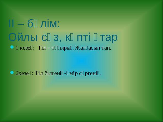 ІІ – бөлім: Ойлы сөз, көпті ұтар 1 кезең: Тіл – тұғырың.Жалғасын тап. 2кезең:...