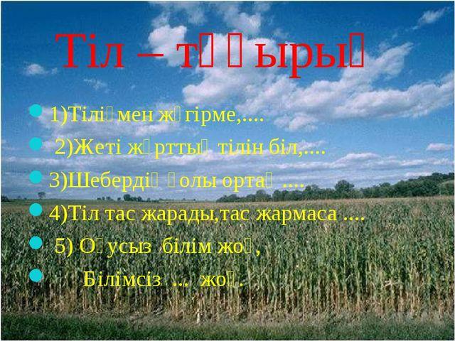 Тіл – тұғырың 1)Тіліңмен жүгірме,.... 2)Жеті жұрттың тілін біл,.... 3)Шеберд...