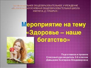 Мероприятие на тему «Здоровье – наше богатство» Подготовила и провела Классны