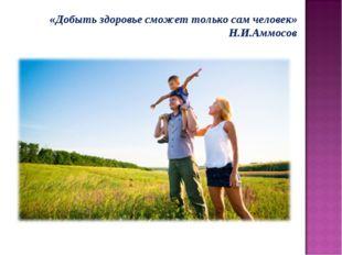 «Добыть здоровье сможет только сам человек» Н.И.Аммосов