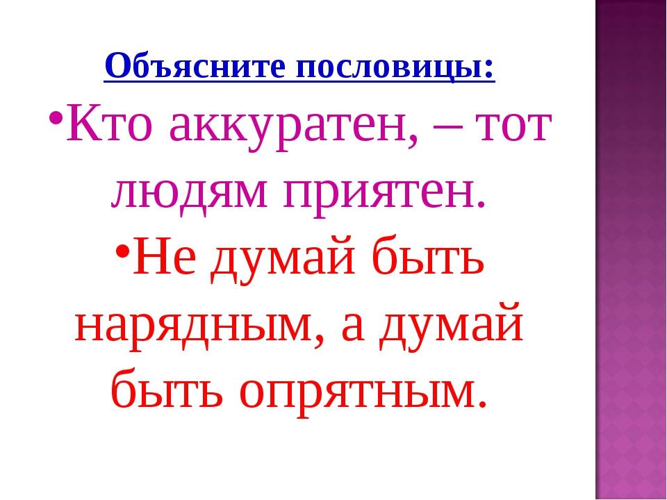 Объясните пословицы: Кто аккуратен, – тот людям приятен. Не думай быть нарядн...