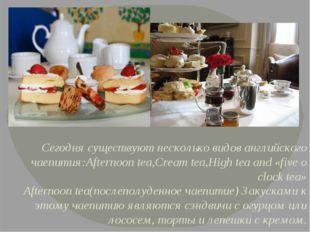 Сегодня существуют несколько видов английского чаепития:Afternoon tea,Cream t