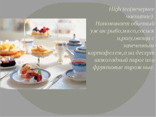 High tea(вечернее чаепитие). Напоминает обычный ужин:рыбо,мясо,сосиски,рагу,о