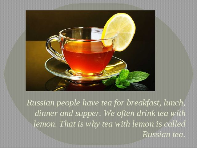 Russian people have tea for breakfast, lunch, dinner and supper. We often dri...