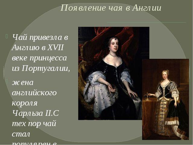 Появление чая в Англии Чай привезла в Англию в XVII веке принцесса из Португ...