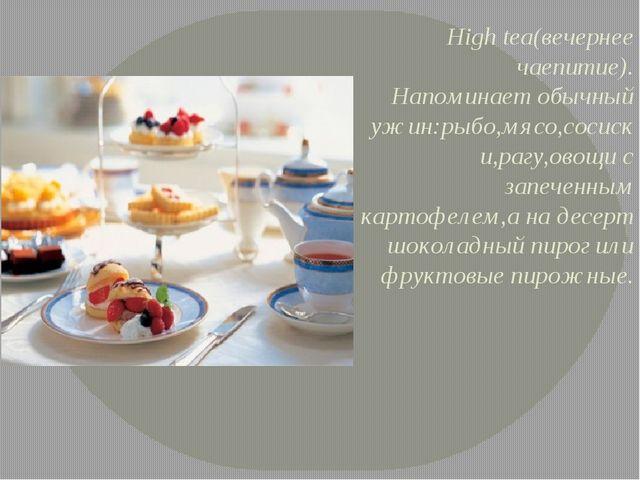 High tea(вечернее чаепитие). Напоминает обычный ужин:рыбо,мясо,сосиски,рагу,о...
