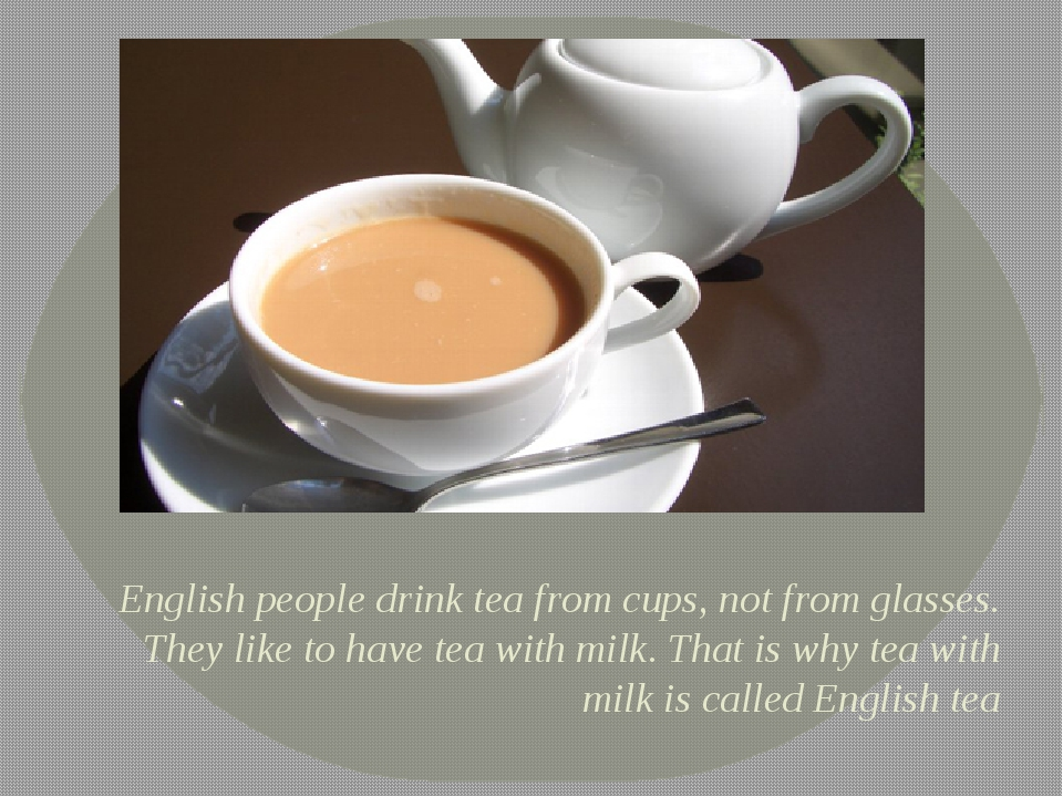English people drink tea from cups, not from glasses. They like to have tea w...