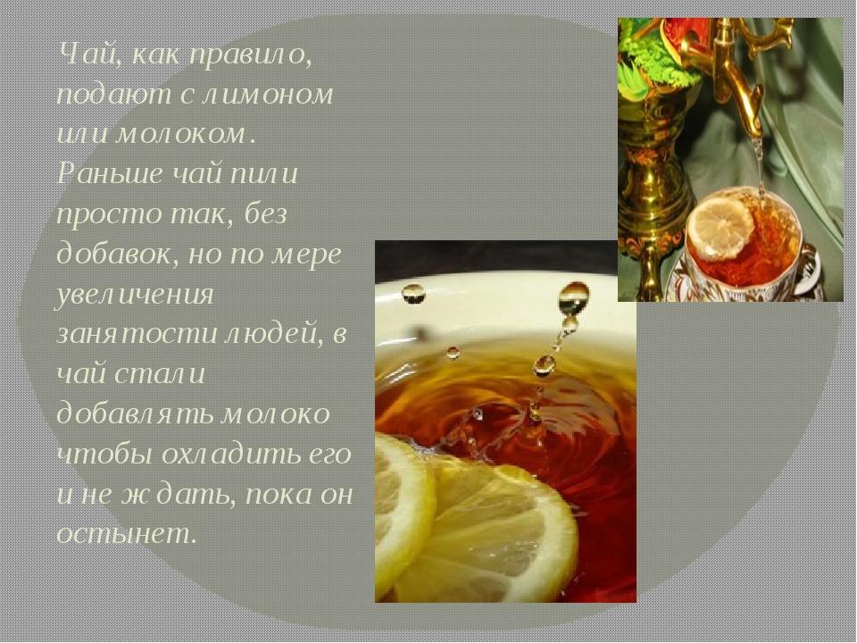 Чай, как правило, подают с лимоном или молоком. Раньше чай пили просто так, б...