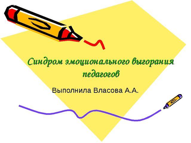 Синдром эмоционального выгорания педагогов Выполнила Власова А.А.