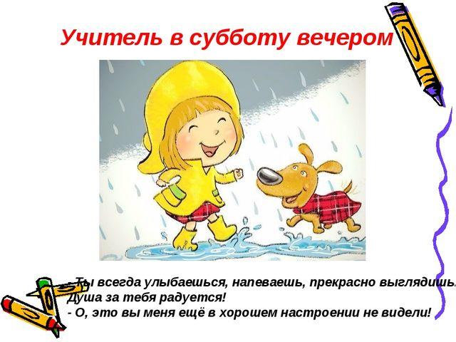 - Ты всегда улыбаешься, напеваешь, прекрасно выглядишь... Душа за тебя радуе...