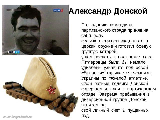 Александр Донской По заданию командира партизанскогоотряда,принявна се...