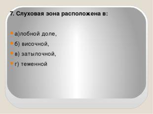 7. Слуховая зона расположена в: а)лобной доле, б) височной,  в) затылочной,